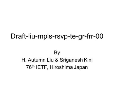 Draft-liu-mpls-rsvp-te-gr-frr-00 By H. Autumn Liu & Sriganesh Kini 76 th IETF, Hiroshima Japan.