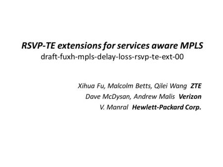 RSVP-TE extensions for services aware MPLS draft-fuxh-mpls-delay-loss-rsvp-te-ext-00 Xihua Fu, Malcolm Betts, Qilei Wang ZTE Dave McDysan, Andrew Malis.