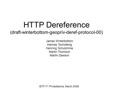 HTTP Dereference (draft-winterbottom-geopriv-deref-protocol-00) IETF-71 Philadelphia, March 2008 James Winterbottom Hannes Tschofenig Henning Schulzrinne.