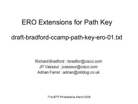 71st IETF Philadelphia, March 2008 ERO Extensions for Path Key draft-bradford-ccamp-path-key-ero-01.txt Richard Bradford : JP Vasseur.