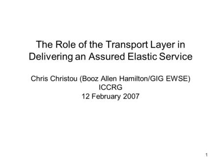 1 The Role of the Transport Layer in Delivering an Assured Elastic Service Chris Christou (Booz Allen Hamilton/GIG EWSE) ICCRG 12 February 2007.