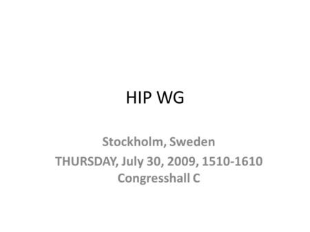 HIP WG Stockholm, Sweden THURSDAY, July 30, 2009, 1510-1610 Congresshall C.
