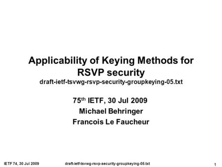 1 IETF 74, 30 Jul 2009draft-ietf-tsvwg-rsvp-security-groupkeying-05.txt Applicability of Keying Methods for RSVP security draft-ietf-tsvwg-rsvp-security-groupkeying-05.txt.