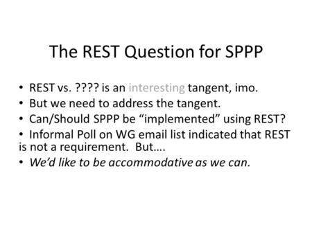 The REST Question for SPPP REST vs. ???? is an interesting tangent, imo. But we need to address the tangent. Can/Should SPPP be implemented using REST?