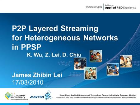 1 P2P Layered Streaming for Heterogeneous Networks in PPSP K. Wu, Z. Lei, D. Chiu James Zhibin Lei 17/03/2010.