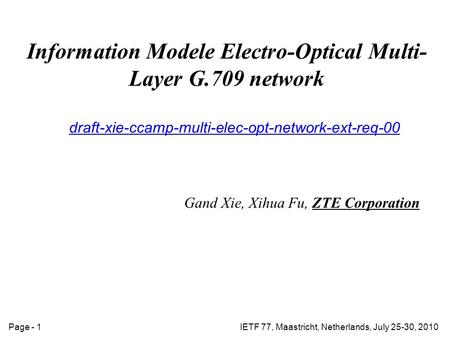 IETF 77, Maastricht, Netherlands, July 25-30, 2010Page - 1 Information Modele Electro-Optical Multi- Layer G.709 network draft-xie-ccamp-multi-elec-opt-network-ext-req-00.