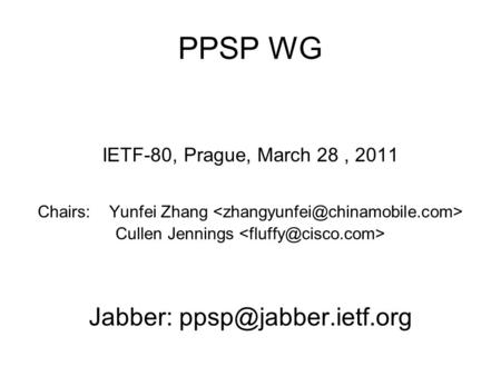 PPSP WG IETF-80, Prague, March 28, 2011 Chairs: Yunfei Zhang Cullen Jennings Jabber: