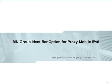 IETF 75: NETEXT Working Group – Group Identifier Option for Proxy Mobile IPv6 1 MN Group Identifier Option for Proxy Mobile IPv6 111 draft-gundavelli-netext-mn-group-identifier-01.txt.
