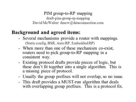 PIM group-to-RP mapping draft-pim-group-rp-mapping David McWalter Background and agreed items: -Several mechanisms provide a router.