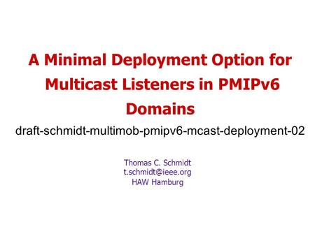 A Minimal Deployment Option for Multicast Listeners in PMIPv6 Domains draft-schmidt-multimob-pmipv6-mcast-deployment-02 Thomas C. Schmidt