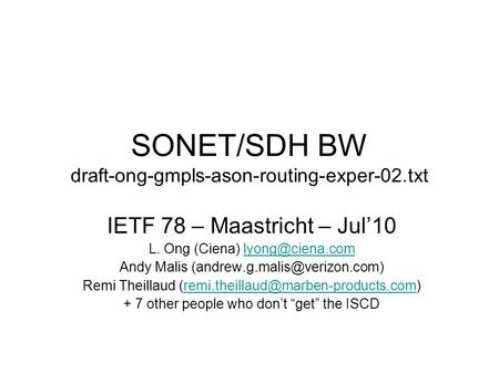 SONET/SDH BW draft-ong-gmpls-ason-routing-exper-02.txt IETF 78 – Maastricht – Jul10 L. Ong (Ciena) Andy Malis