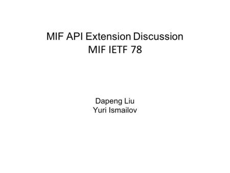 MIF API Extension Discussion MIF IETF 78 Dapeng Liu Yuri Ismailov.