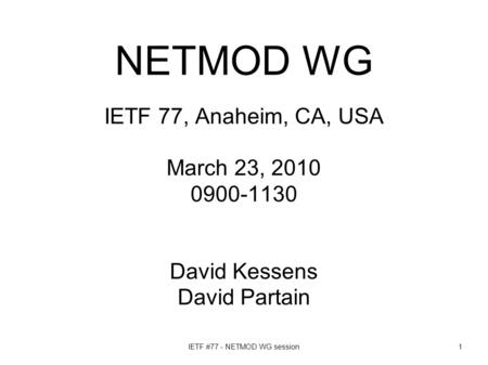 IETF #77 - NETMOD WG session1 NETMOD WG IETF 77, Anaheim, CA, USA March 23, 2010 0900-1130 David Kessens David Partain.