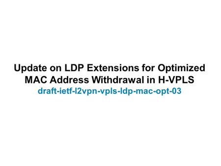 Update on LDP Extensions for Optimized MAC Address Withdrawal in H-VPLS draft-ietf-l2vpn-vpls-ldp-mac-opt-03.