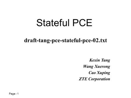 Page - 1 Stateful PCE Kexin Tang Wang Xuerong Cao Xuping ZTE Corporation draft-tang-pce-stateful-pce-02.txt.