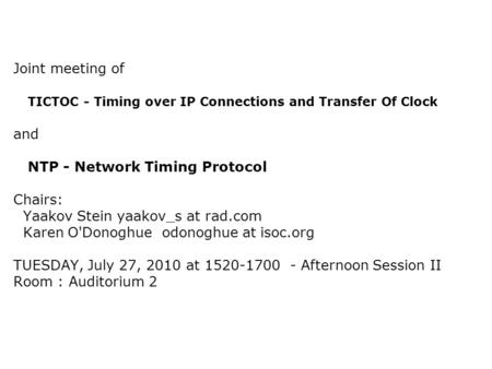 Joint meeting of TICTOC - Timing over IP Connections and Transfer Of Clock and NTP - Network Timing Protocol Chairs: Yaakov Stein yaakov_s at rad.com Karen.