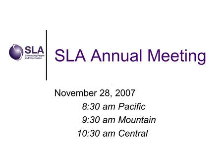 SLA Annual Meeting November 28, 2007 8:30 am Pacific 9:30 am Mountain 10:30 am Central.