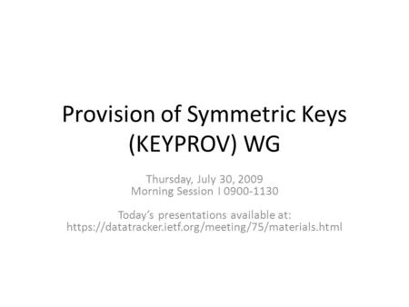 Provision of Symmetric Keys (KEYPROV) WG Thursday, July 30, 2009 Morning Session I 0900-1130 Todays presentations available at: https://datatracker.ietf.org/meeting/75/materials.html.