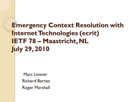 Emergency Context Resolution with Internet Technologies (ecrit) IETF 78 – Maastricht, NL July 29, 2010 Marc Linsner Richard Barnes Roger Marshall.