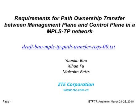 IETF 77, Anaheim, March 21-26, 2010Page - 1 Requirements for Path Ownership Transfer between Management Plane and Control Plane in a MPLS-TP network draft-bao-mpls-tp-path-transfer-reqs-00.txt.