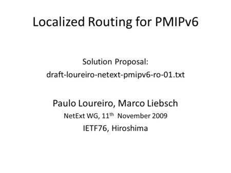 Localized Routing for PMIPv6 Solution Proposal: draft-loureiro-netext-pmipv6-ro-01.txt Paulo Loureiro, Marco Liebsch th NetExt WG, 11 th November 2009.