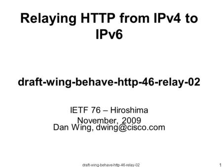 Draft-wing-behave-http-46-relay-02 1 Relaying HTTP from IPv4 to IPv6 draft-wing-behave-http-46-relay-02 IETF 76 – Hiroshima November, 2009 Dan Wing,