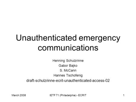 March 2008IETF 71 (Philadelphia) - ECRIT1 Unauthenticated emergency communications Henning Schulzrinne Gabor Bajko S. McCann Hannes Tschofenig draft-schulzrinne-ecrit-unauthenticated-access-02.