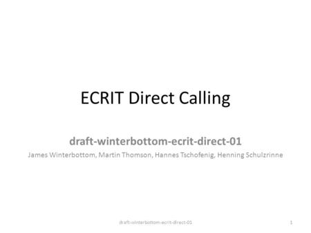 ECRIT Direct Calling draft-winterbottom-ecrit-direct-01 James Winterbottom, Martin Thomson, Hannes Tschofenig, Henning Schulzrinne 1draft-winterbottom-ecrit-direct-01.