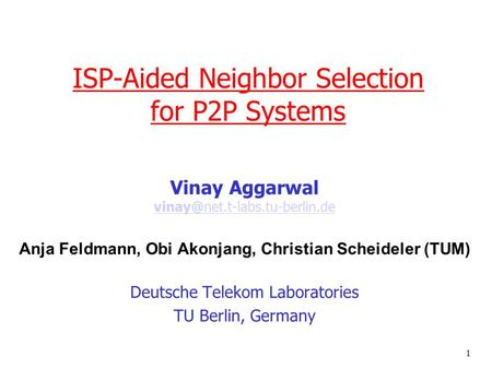1 ISP-Aided Neighbor Selection for P2P Systems Vinay Aggarwal  Anja Feldmann, Obi Akonjang,