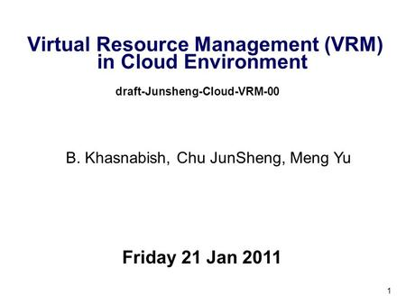 1 Virtual Resource Management (VRM) in Cloud Environment draft-Junsheng-Cloud-VRM-00 Friday 21 Jan 2011 B. Khasnabish, Chu JunSheng, Meng Yu.