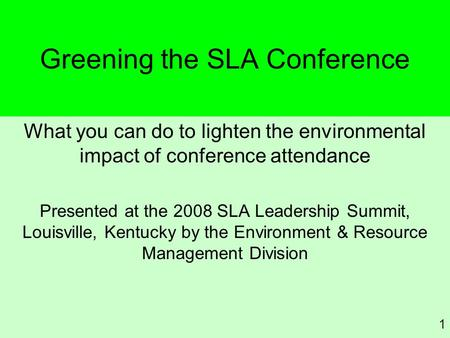 Greening the SLA Conference What you can do to lighten the environmental impact of conference attendance Presented at the 2008 SLA Leadership Summit, Louisville,