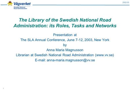 2002-05 1 The Library of the Swedish National Road Administration: its Roles, Tasks and Networks Presentation at The SLA Annual Conference, June 7-12,