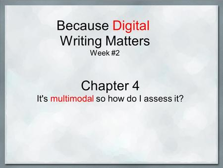 Because Digital Writing Matters Week #2 Chapter 4 It's multimodal so how do I assess it?