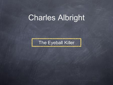 Charles Albright The Eyeball Killer. Biography Birth name: Charles Frederick Albright Born: August 10, 1933 in Amarillo, Texas Adopted by Delle and Fred.