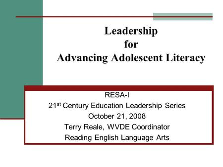 Leadership for Advancing Adolescent Literacy RESA-I 21 st Century Education Leadership Series October 21, 2008 Terry Reale, WVDE Coordinator Reading English.