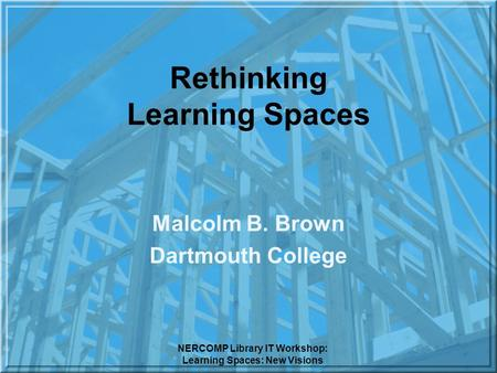 NERCOMP Library IT Workshop: Learning Spaces: New Visions Rethinking Learning Spaces Malcolm B. Brown Dartmouth College.