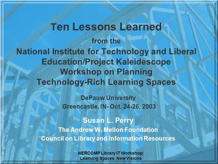 NERCOMP Library IT Workshop: Learning Spaces: New Visions T en Lessons Learned from the National Institute for Technology and Liberal Education/Project.