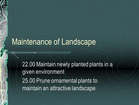 Maintenance of Landscape 22.00 Maintain newly planted plants in a given environment 25.00 Prune ornamental plants to maintain an attractive landscape.