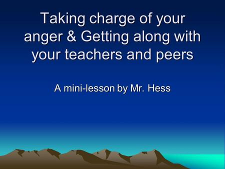 Taking charge of your anger & Getting along with your teachers and peers A mini-lesson by Mr. Hess.