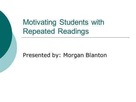 Motivating Students with Repeated Readings Presented by: Morgan Blanton.