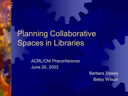 Planning Collaborative Spaces in Libraries ACRL/CNI Preconference June 20, 2003 Barbara Dewey Betsy Wilson.