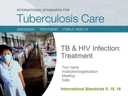 TB & HIV Infection: Treatment Your name Institution/organization Meeting Date International Standard 8, 13 TB & HIV Infection: Treatment Your name Institution/organization.