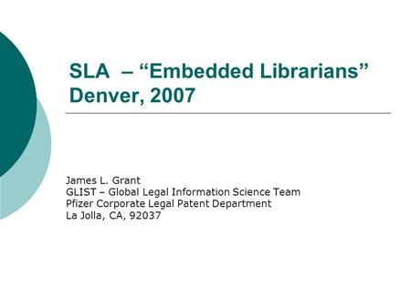 SLA – Embedded Librarians Denver, 2007 James L. Grant GLIST – Global Legal Information Science Team Pfizer Corporate Legal Patent Department La Jolla,