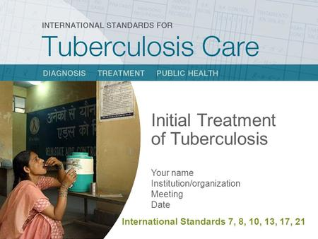 Initial Treatment of Tuberculosis Your name Institution/organization Meeting Date International Standards 7, 8, 10, 13, 17, 21.