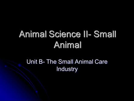 Animal Science II- Small Animal Unit B- The Small Animal Care Industry.