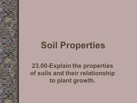 Soil Properties 23.00-Explain the properties of soils and their relationship to plant growth.