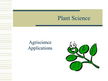 Plant Science Agriscience Applications. Careers in Plant Science Objective: Investigate career opportunities related to plant science industries.