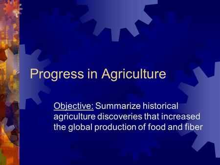 Progress in Agriculture Objective: Summarize historical agriculture discoveries that increased the global production of food and fiber.