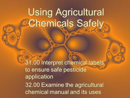 Using Agricultural Chemicals Safely 31.00 Interpret chemical labels to ensure safe pesticide application 32.00 Examine the agricultural chemical manual.