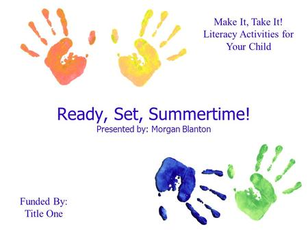 Ready, Set, Summertime! Presented by: Morgan Blanton Make It, Take It! Literacy Activities for Your Child Funded By: Title One.
